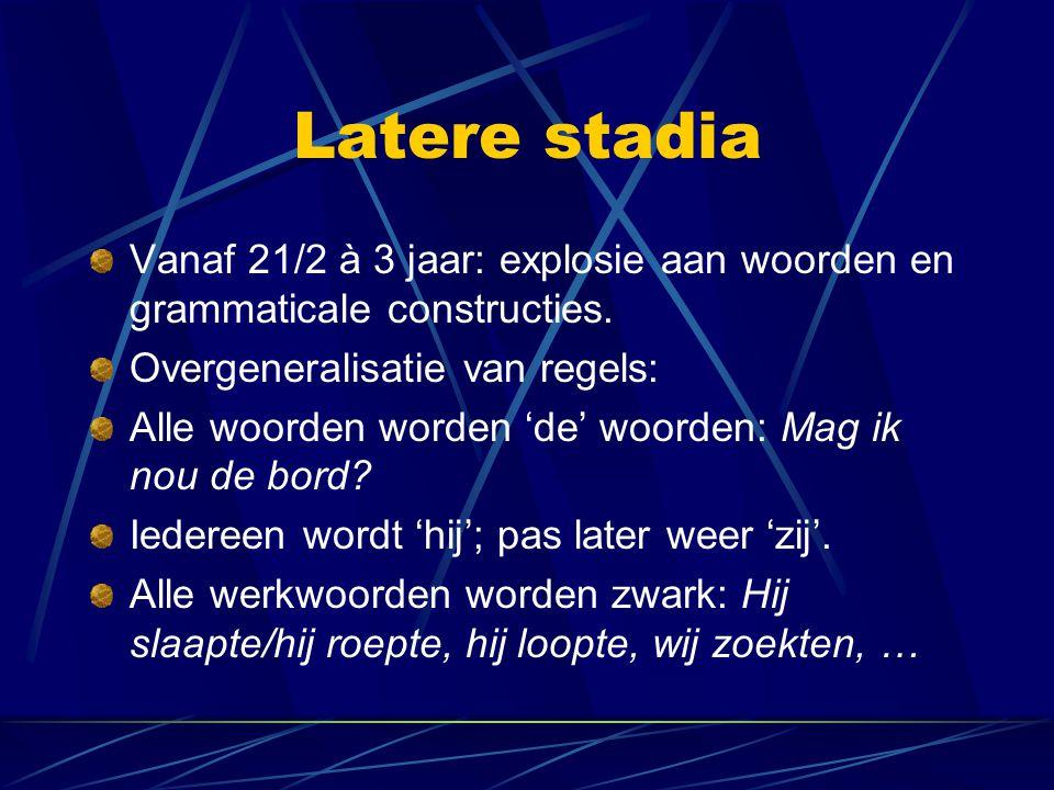 Latere stadia Vanaf 21/2 à 3 jaar: explosie aan woorden en grammaticale constructies. Overgeneralisatie van regels: