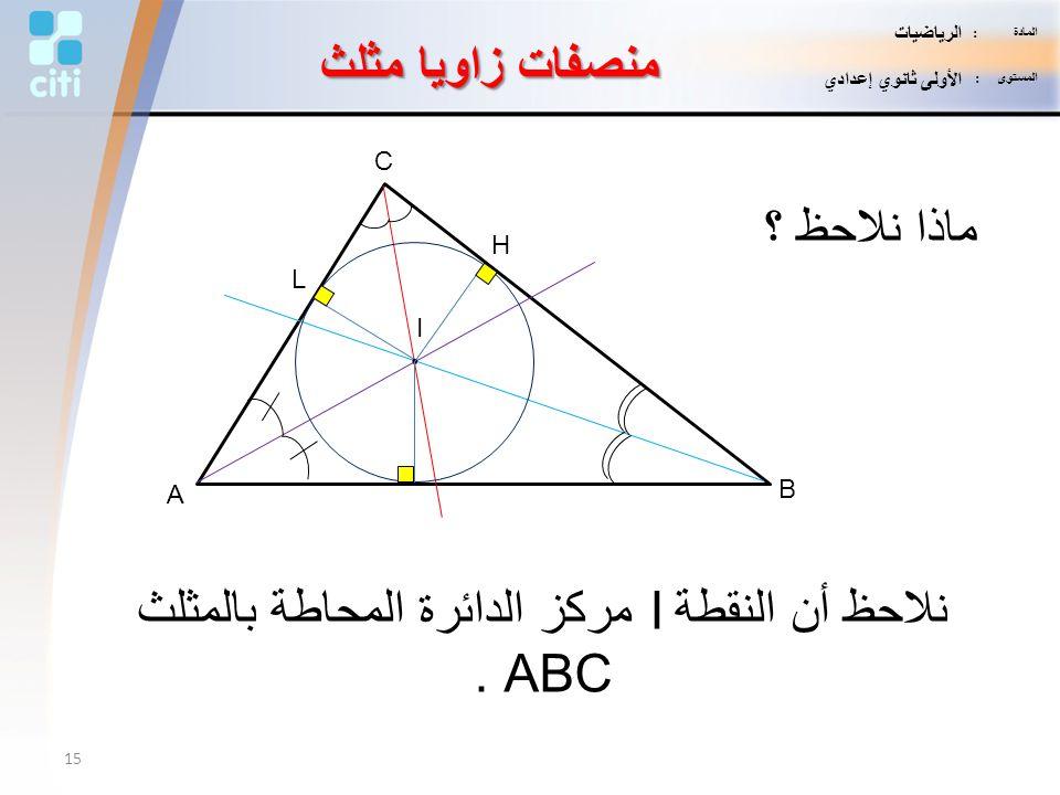 نلاحظ أن النقطة I مركز الدائرة المحاطة بالمثلث ABC .