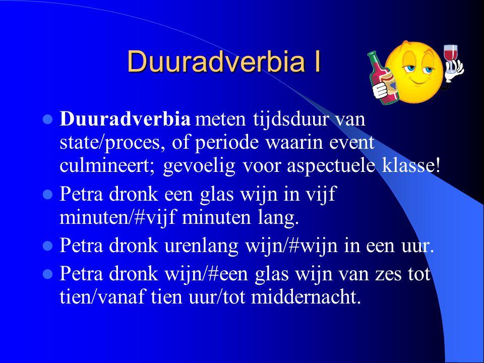 Duuradverbia I Duuradverbia meten tijdsduur van state/proces, of periode waarin event culmineert; gevoelig voor aspectuele klasse!