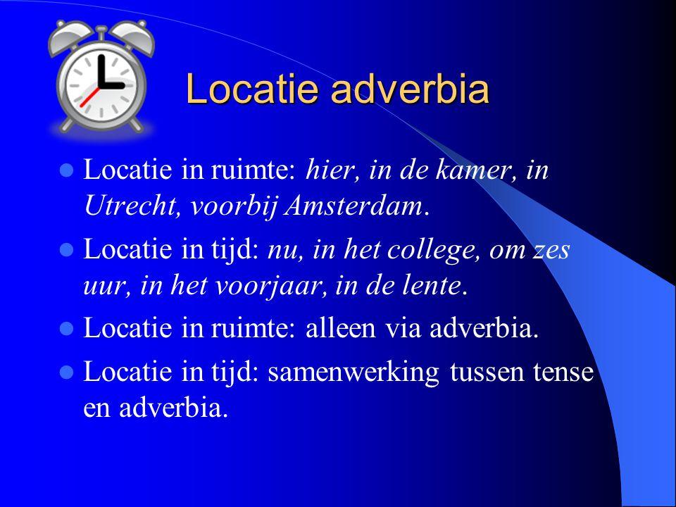 Locatie adverbia Locatie in ruimte: hier, in de kamer, in Utrecht, voorbij Amsterdam.