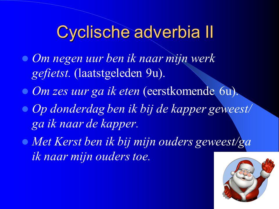 Cyclische adverbia II Om negen uur ben ik naar mijn werk gefietst. (laatstgeleden 9u). Om zes uur ga ik eten (eerstkomende 6u).