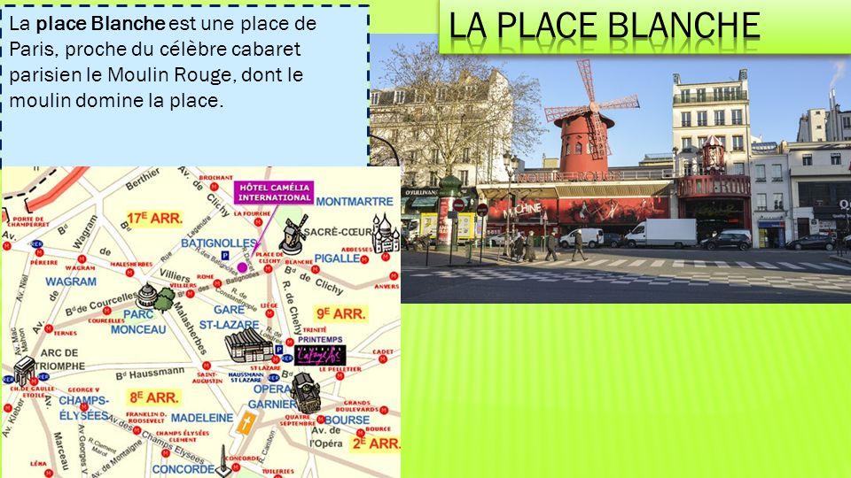 La place Blanche La place Blanche est une place de Paris, proche du célèbre cabaret parisien le Moulin Rouge, dont le moulin domine la place.