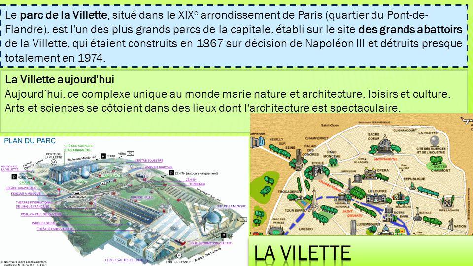 Le parc de la Villette, situé dans le XIXe arrondissement de Paris (quartier du Pont-de-Flandre), est l un des plus grands parcs de la capitale, établi sur le site des grands abattoirs de la Villette, qui étaient construits en 1867 sur décision de Napoléon III et détruits presque totalement en 1974.