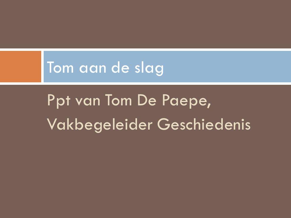 Tom aan de slag Ppt van Tom De Paepe, Vakbegeleider Geschiedenis