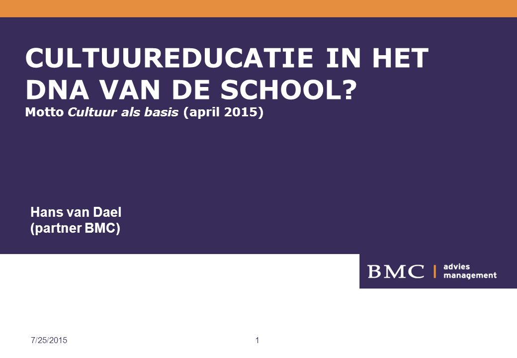 BMC 4/18/2017. CULTUUREDUCATIE IN HET DNA VAN DE SCHOOL Motto Cultuur als basis (april 2015) Hans van Dael (partner BMC)
