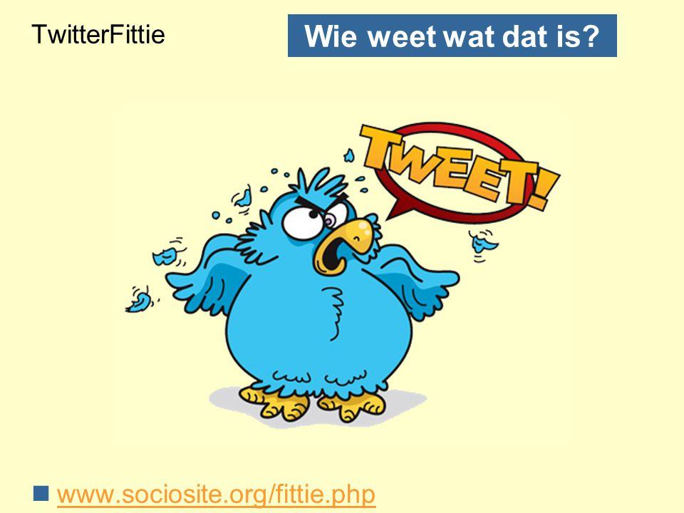 TwitterFittie www.sociosite.org/fittie.php Wie weet wat dat is