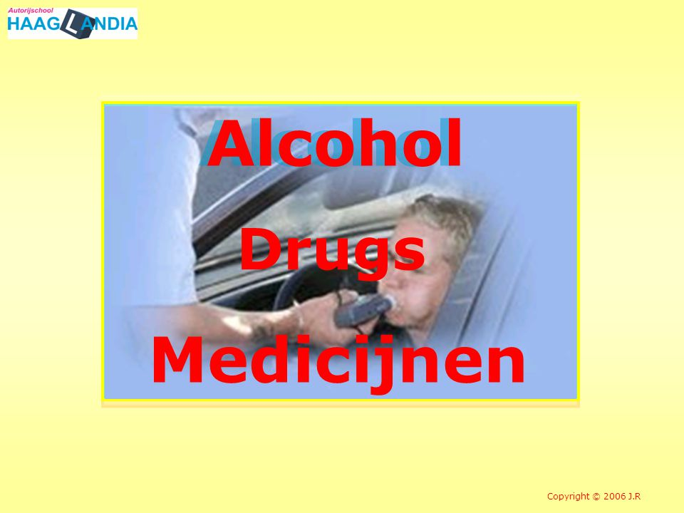 Alcohol Drugs Medicijnen Copyright © 2006 J.R
