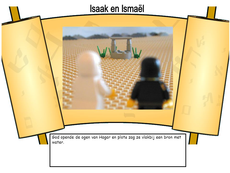 Isaak en Ismaël God opende de ogen van Hagar en plots zag ze vlakbij een bron met water.