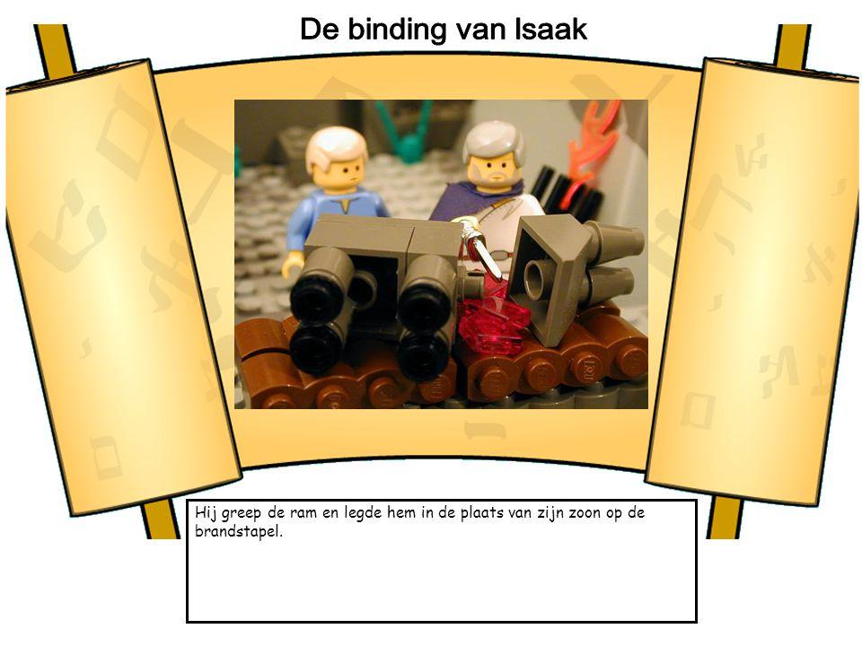 De binding van Isaak Hij greep de ram en legde hem in de plaats van zijn zoon op de brandstapel.