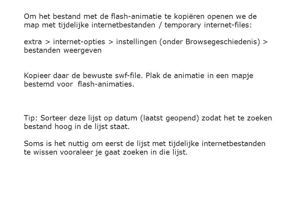 Om het bestand met de flash-animatie te kopiëren openen we de map met tijdelijke internetbestanden / temporary internet-files: extra > internet-opties > instellingen (onder Browsegeschiedenis) > bestanden weergeven Kopieer daar de bewuste swf-file.