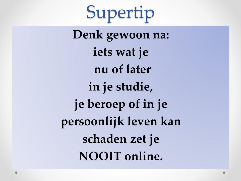Supertip Denk gewoon na: iets wat je nu of later in je studie, je beroep of in je persoonlijk leven kan schaden zet je NOOIT online.
