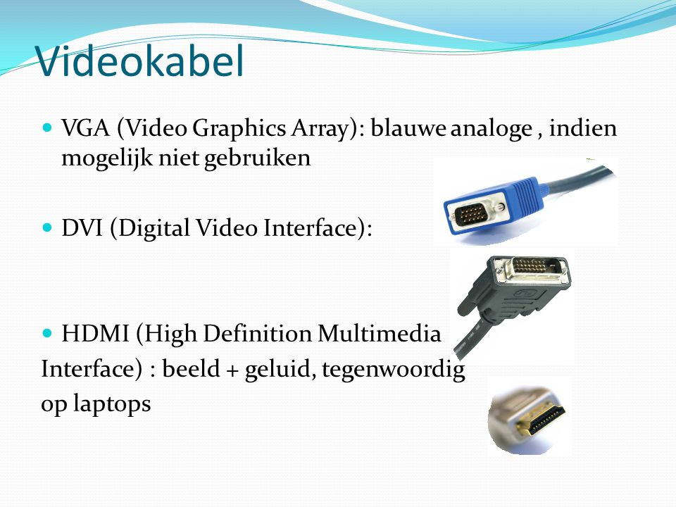 Videokabel VGA (Video Graphics Array): blauwe analoge , indien mogelijk niet gebruiken. DVI (Digital Video Interface):