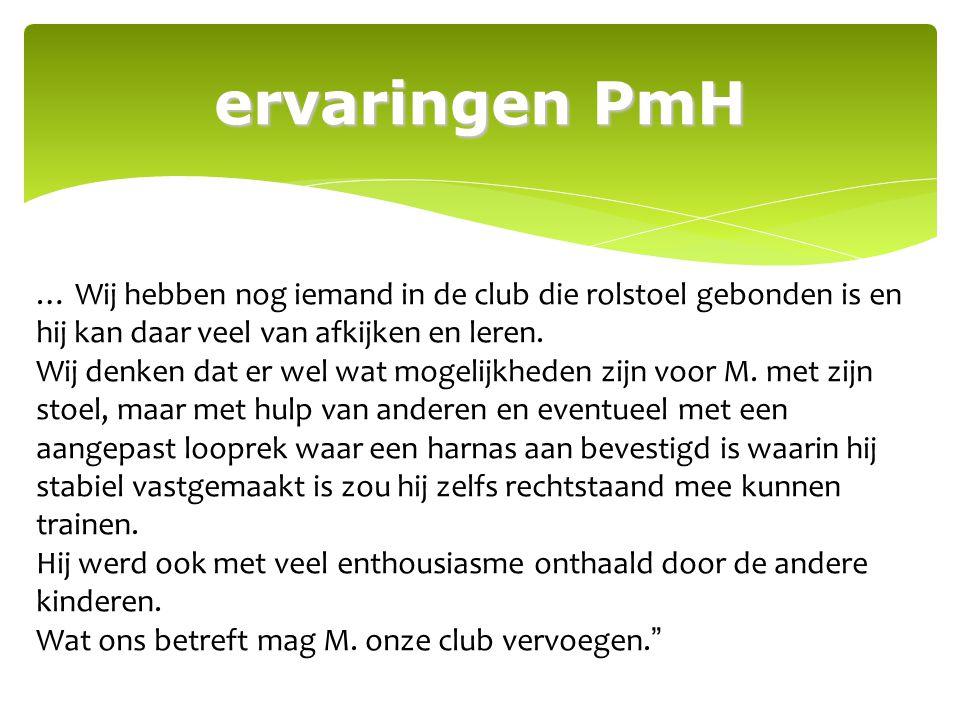 ervaringen PmH … Wij hebben nog iemand in de club die rolstoel gebonden is en hij kan daar veel van afkijken en leren.