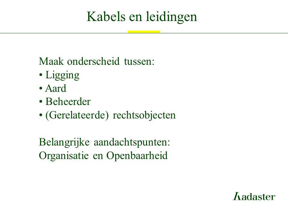 Kabels en leidingen Maak onderscheid tussen: Ligging Aard Beheerder