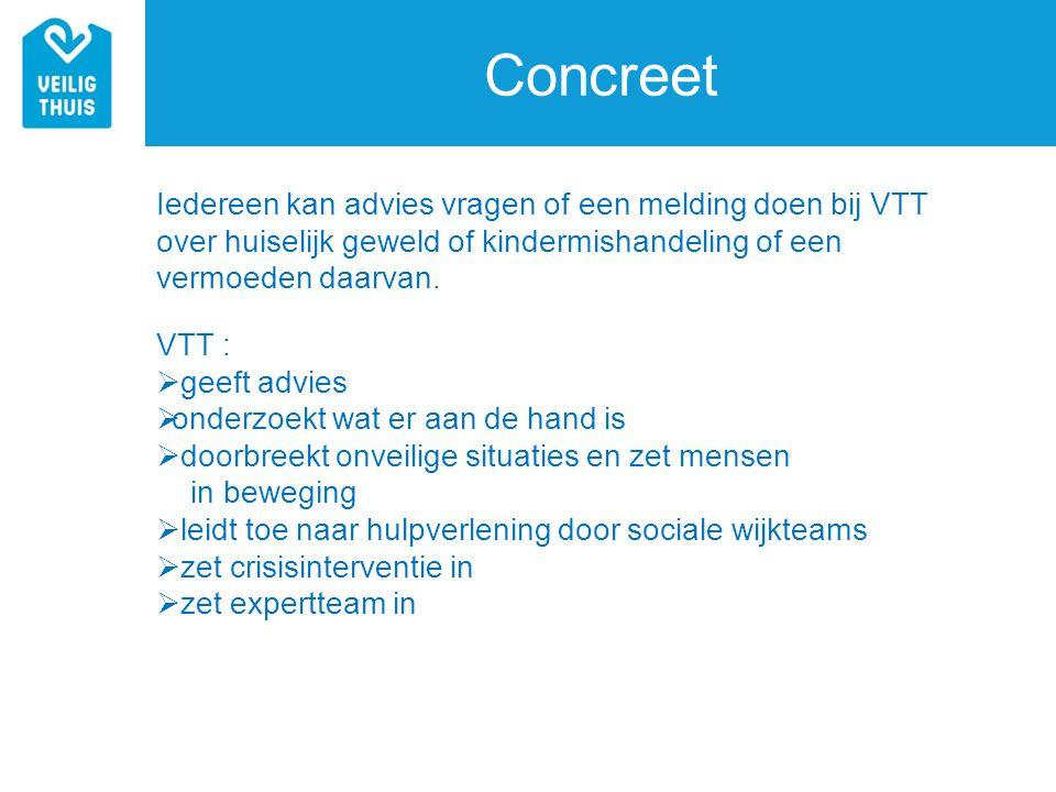 Concreet Iedereen kan advies vragen of een melding doen bij VTT over huiselijk geweld of kindermishandeling of een vermoeden daarvan.