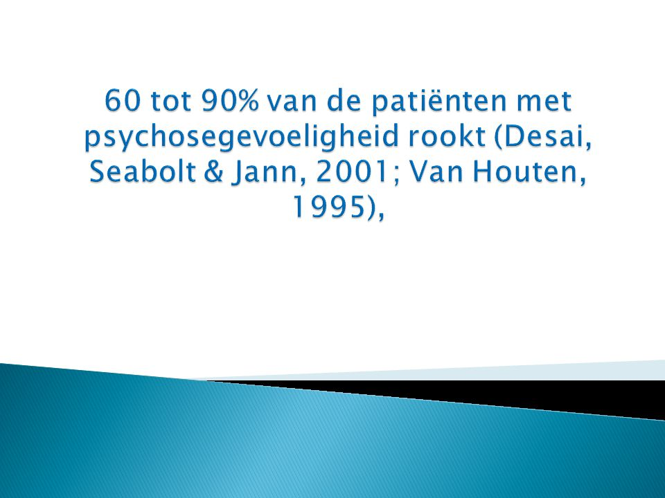 60 tot 90% van de patiënten met psychosegevoeligheid rookt (Desai, Seabolt & Jann, 2001; Van Houten, 1995),
