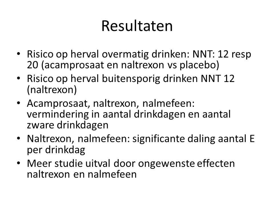 Resultaten Risico op herval overmatig drinken: NNT: 12 resp 20 (acamprosaat en naltrexon vs placebo)