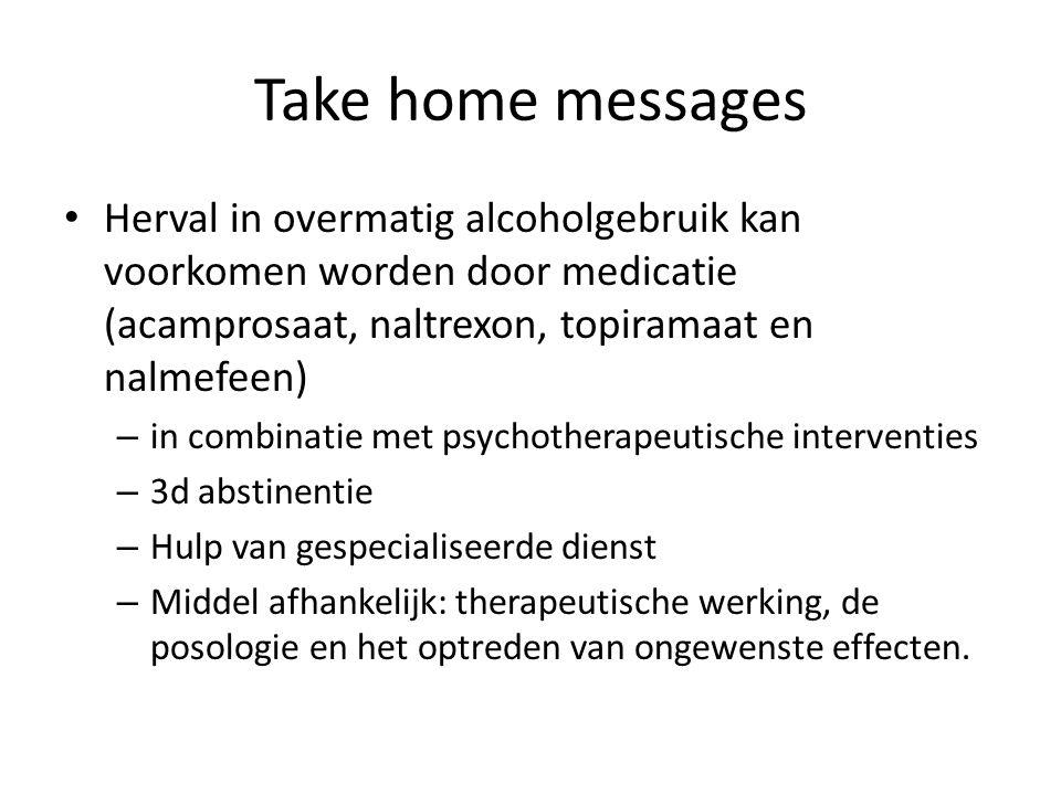 Take home messages Herval in overmatig alcoholgebruik kan voorkomen worden door medicatie (acamprosaat, naltrexon, topiramaat en nalmefeen)