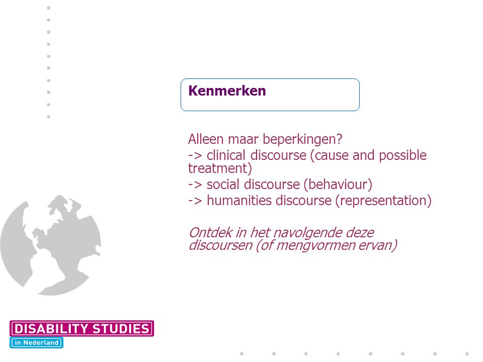 Kenmerken Alleen maar beperkingen -> clinical discourse (cause and possible treatment) -> social discourse (behaviour)