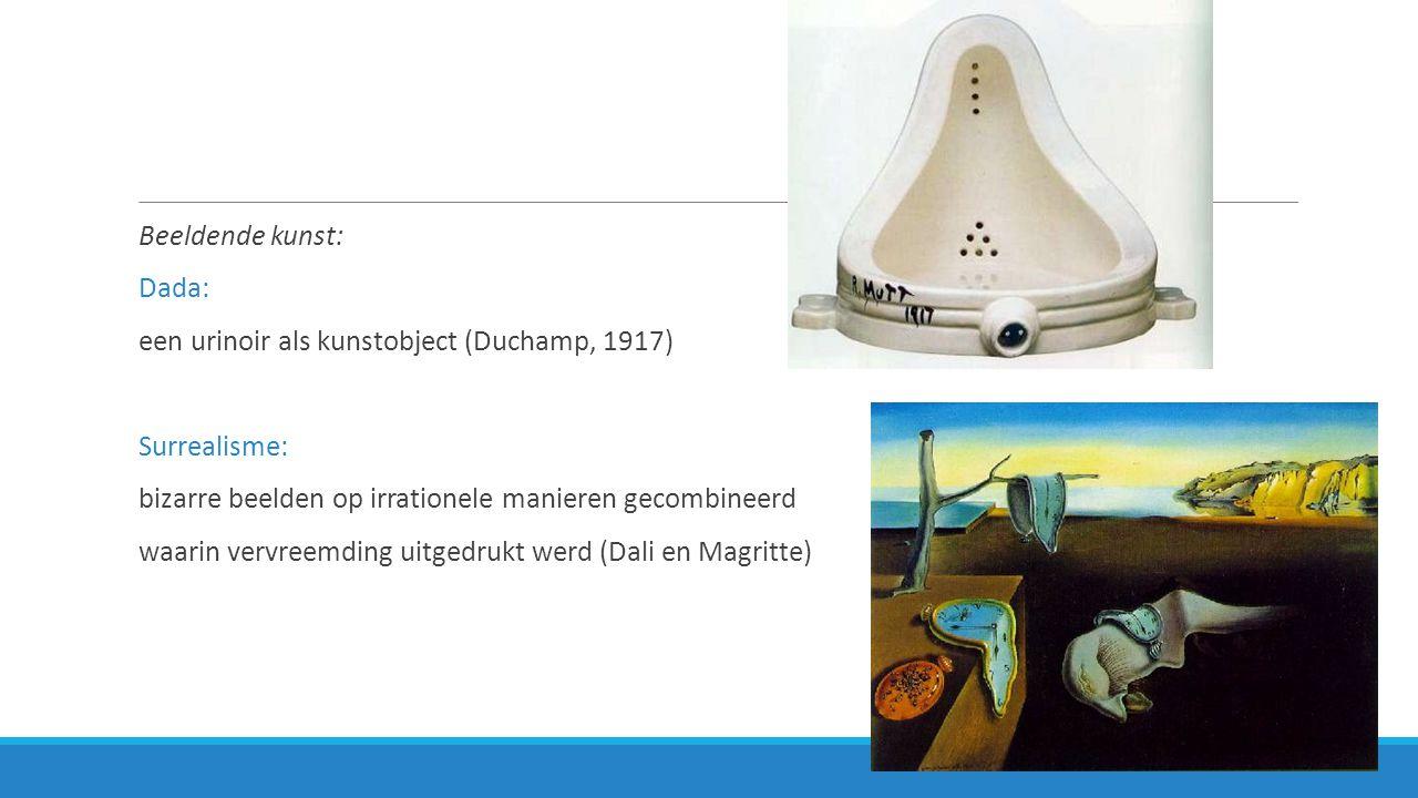 Beeldende kunst: Dada: een urinoir als kunstobject (Duchamp, 1917) Surrealisme: bizarre beelden op irrationele manieren gecombineerd.