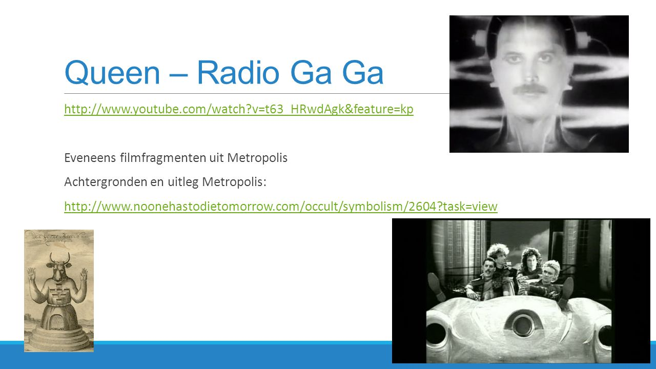 Queen – Radio Ga Ga http://www.youtube.com/watch v=t63_HRwdAgk&feature=kp. Eveneens filmfragmenten uit Metropolis.