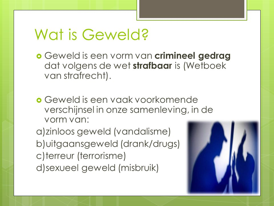 Wat is Geweld Geweld is een vorm van crimineel gedrag dat volgens de wet strafbaar is (Wetboek van strafrecht).