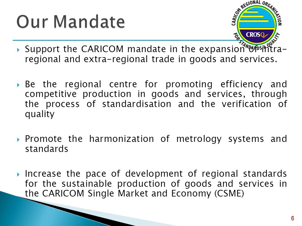 Our Mandate Support the CARICOM mandate in the expansion of intra- regional and extra-regional trade in goods and services.