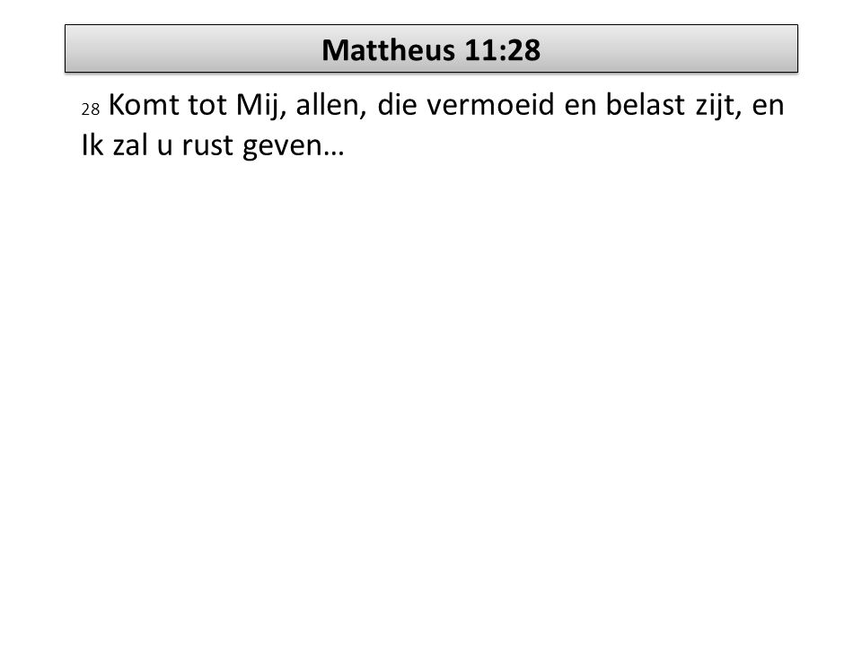 Mattheus 11:28 28 Komt tot Mij, allen, die vermoeid en belast zijt, en Ik zal u rust geven…