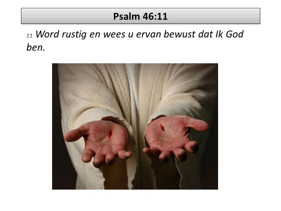 Psalm 46:11 11 Word rustig en wees u ervan bewust dat Ik God ben.