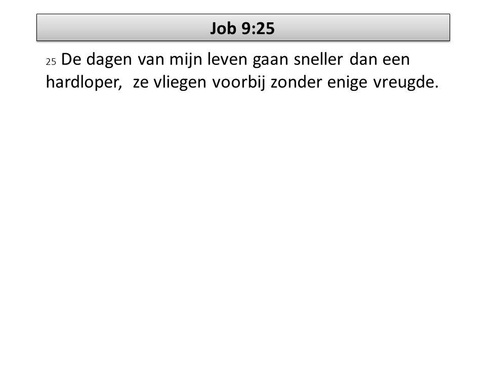 Job 9:25 25 De dagen van mijn leven gaan sneller dan een hardloper, ze vliegen voorbij zonder enige vreugde.