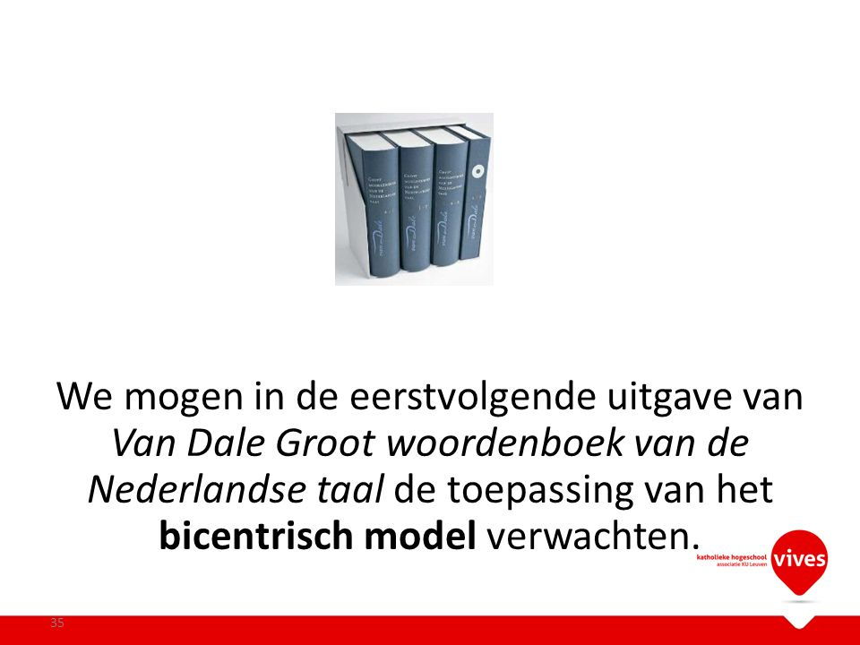 We mogen in de eerstvolgende uitgave van Van Dale Groot woordenboek van de Nederlandse taal de toepassing van het bicentrisch model verwachten.