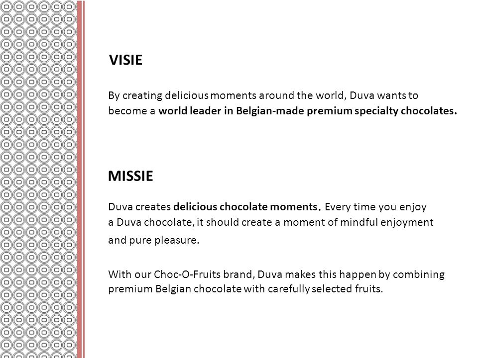 VISIE By creating delicious moments around the world, Duva wants to become a world leader in Belgian-made premium specialty chocolates.
