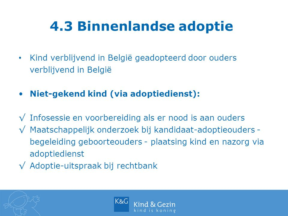 4.3 Binnenlandse adoptie Kind verblijvend in België geadopteerd door ouders verblijvend in België. Niet-gekend kind (via adoptiedienst):