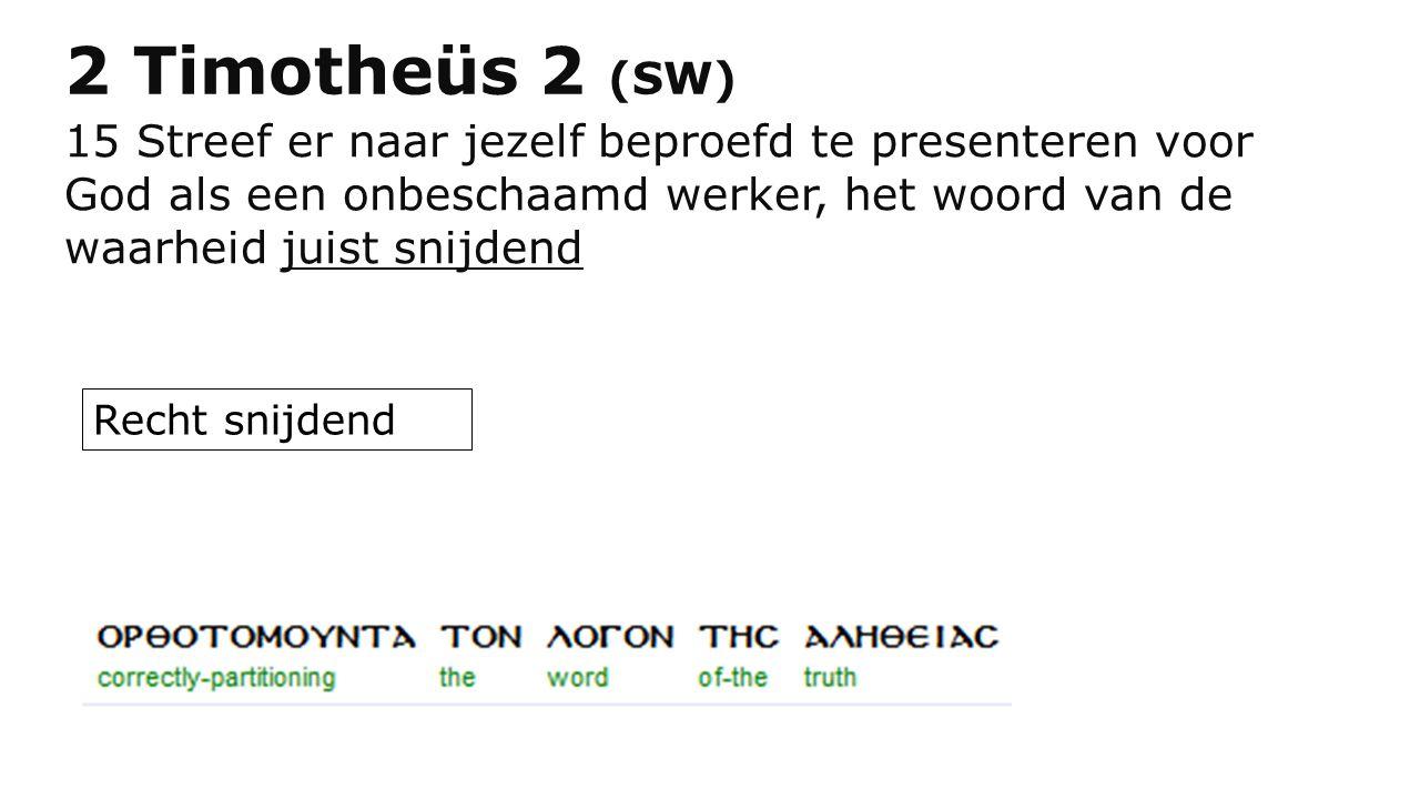 2 Timotheüs 2 (SW) 15 Streef er naar jezelf beproefd te presenteren voor God als een onbeschaamd werker, het woord van de waarheid juist snijdend.