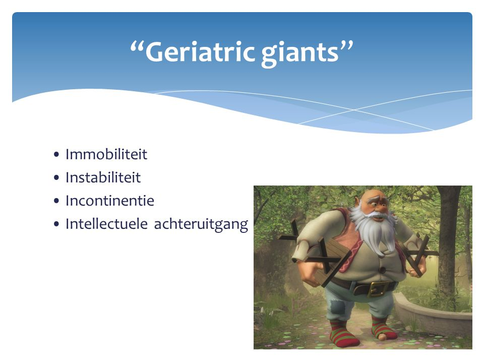 Geriatric giants • Immobiliteit • Instabiliteit • Incontinentie • Intellectuele achteruitgang