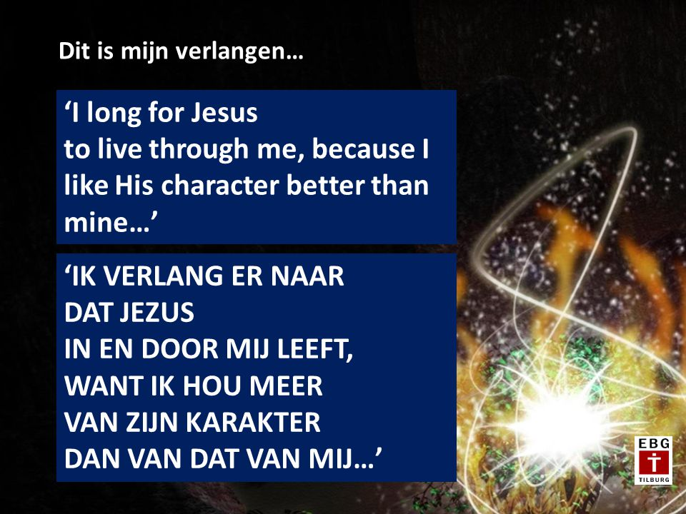 Dit is mijn verlangen… 'I long for Jesus to live through me, because I like His character better than mine…'