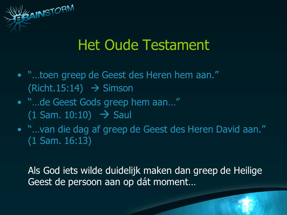 Het Oude Testament …toen greep de Geest des Heren hem aan. (Richt.15:14)  Simson. …de Geest Gods greep hem aan… (1 Sam. 10:10)  Saul.