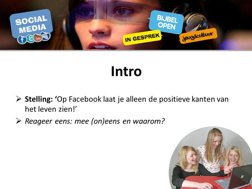 Intro Stelling: 'Op Facebook laat je alleen de positieve kanten van het leven zien!' Reageer eens: mee (on)eens en waarom