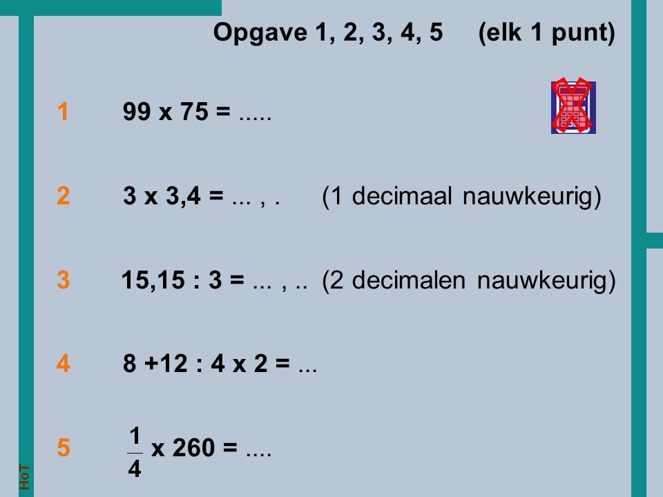 Opgave 1, 2, 3, 4, 5 (elk 1 punt) 1 99 x 75 = ..... 2 3 x 3,4 = ... , . (1 decimaal nauwkeurig)