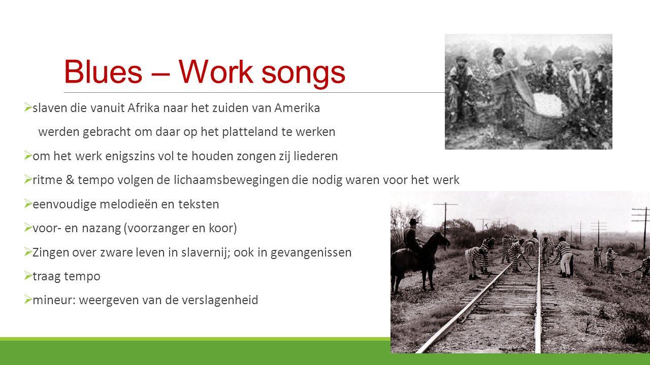 Blues – Work songs slaven die vanuit Afrika naar het zuiden van Amerika. werden gebracht om daar op het platteland te werken.