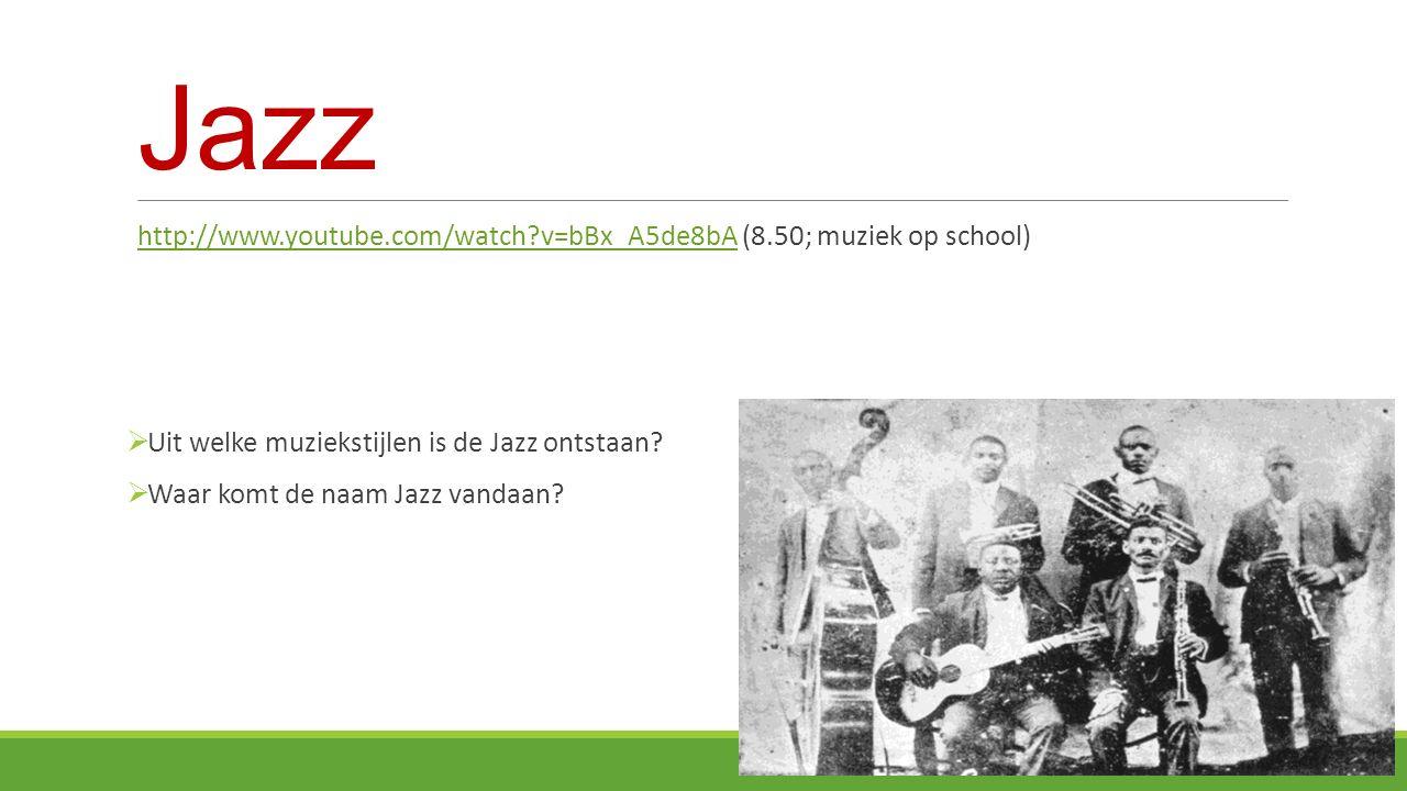 Jazz http://www.youtube.com/watch v=bBx_A5de8bA (8.50; muziek op school) Uit welke muziekstijlen is de Jazz ontstaan