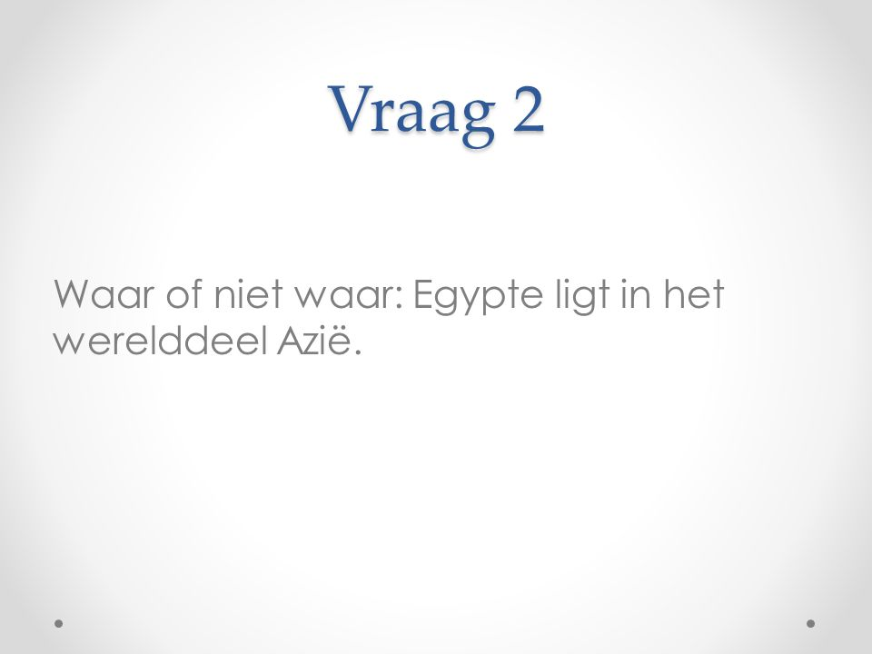 Vraag 2 Waar of niet waar: Egypte ligt in het werelddeel Azië.