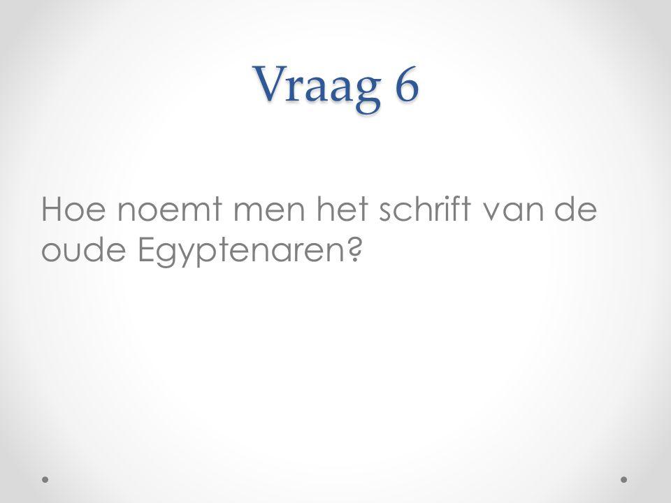 Vraag 6 Hoe noemt men het schrift van de oude Egyptenaren