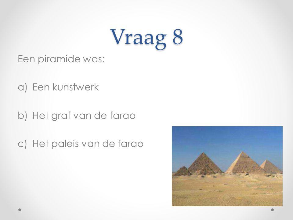 Vraag 8 Een piramide was: Een kunstwerk Het graf van de farao