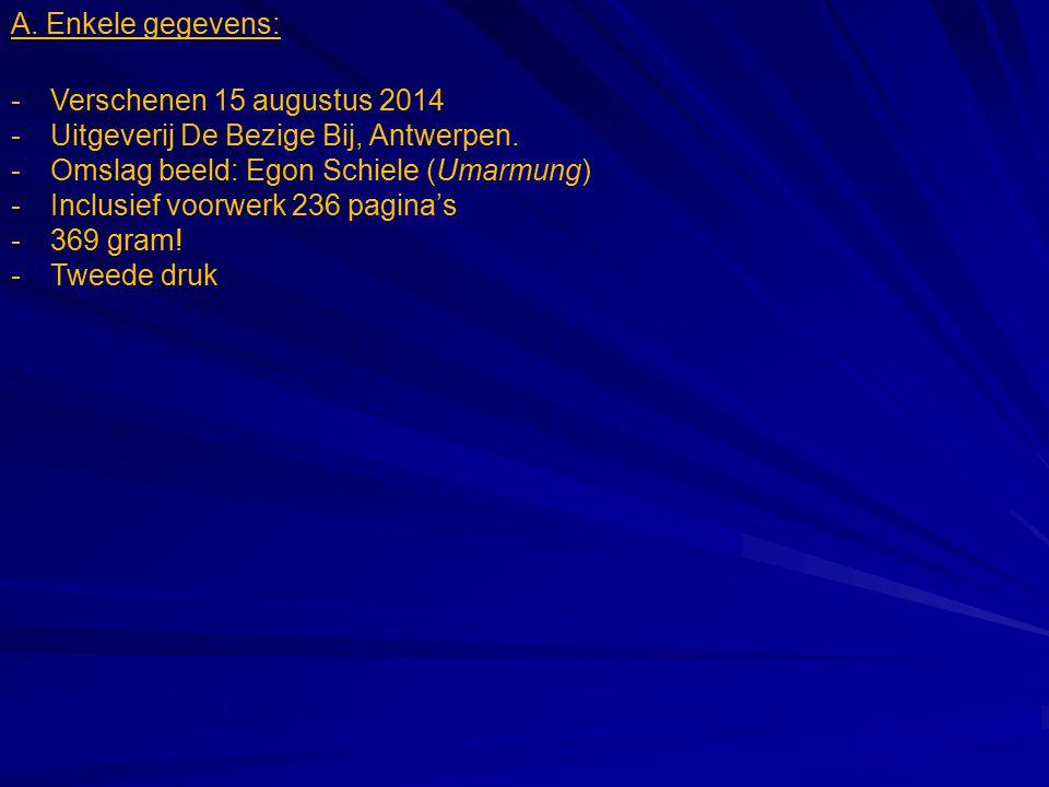 A. Enkele gegevens: Verschenen 15 augustus 2014. Uitgeverij De Bezige Bij, Antwerpen. Omslag beeld: Egon Schiele (Umarmung)