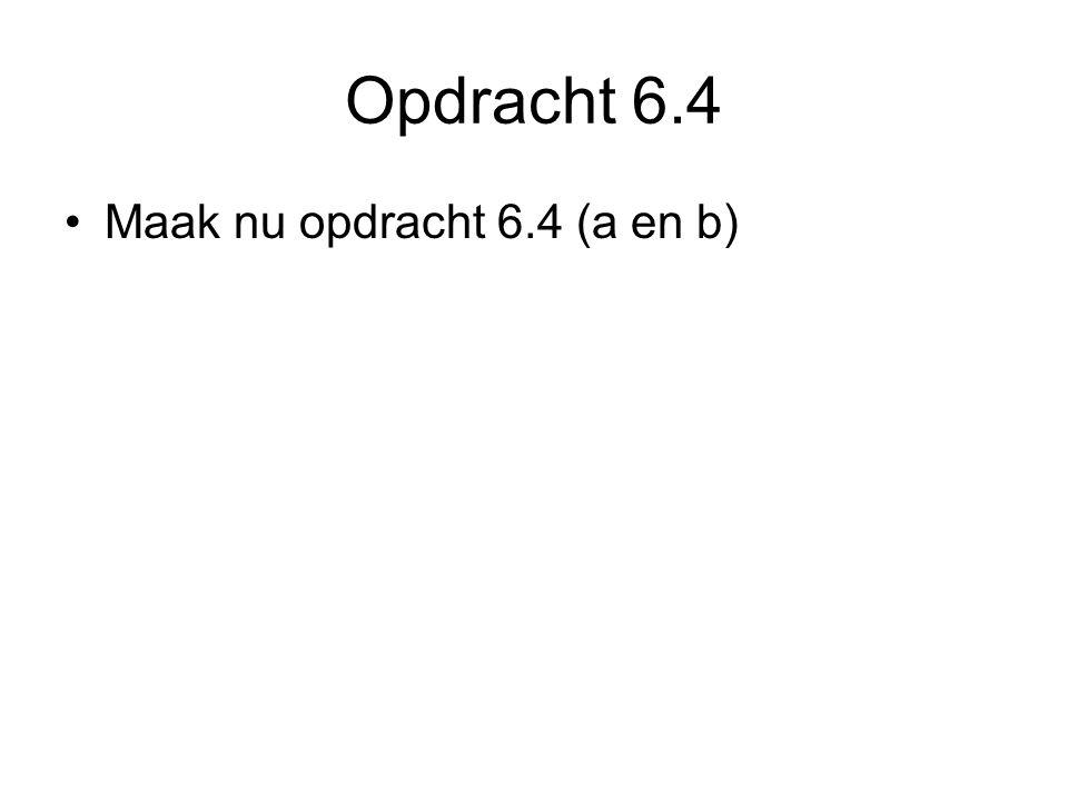 Opdracht 6.4 Maak nu opdracht 6.4 (a en b)