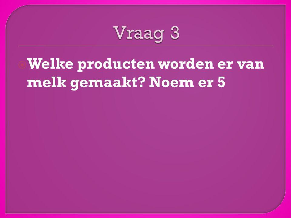 Vraag 3 Welke producten worden er van melk gemaakt Noem er 5