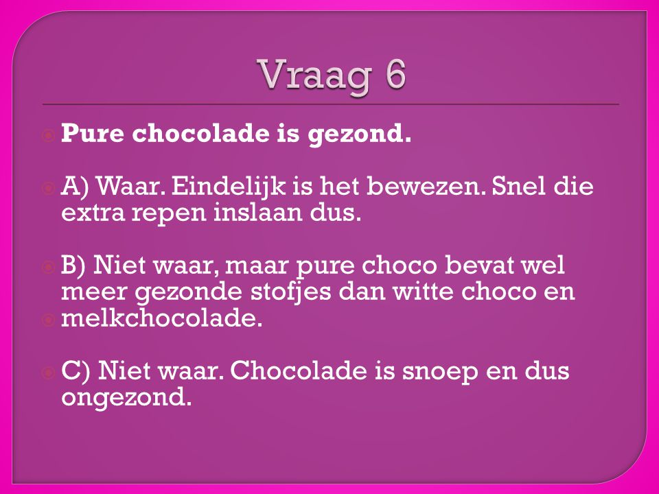 Vraag 6 Pure chocolade is gezond.