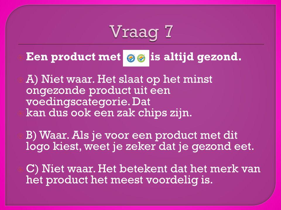 Vraag 7 Een product met het is altijd gezond.