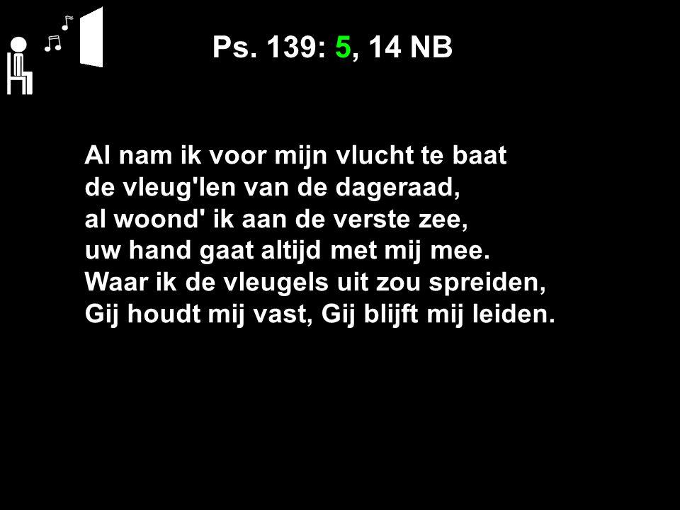 Ps. 139: 5, 14 NB Al nam ik voor mijn vlucht te baat